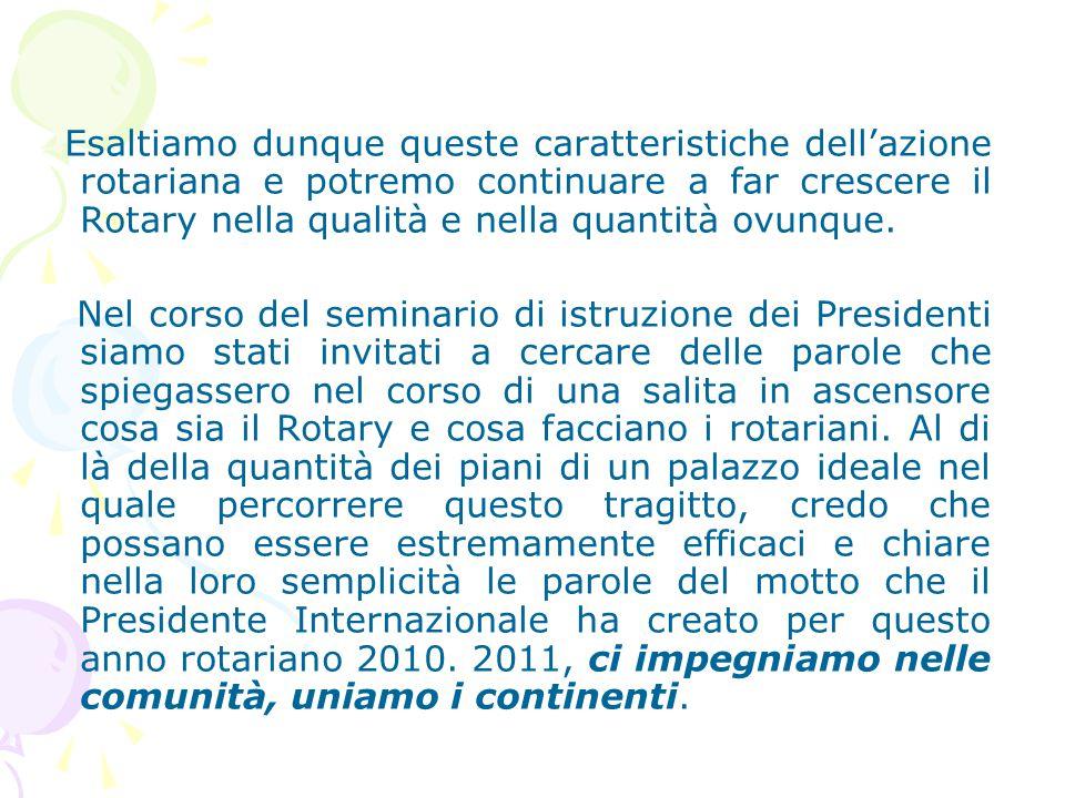 Esaltiamo dunque queste caratteristiche dell'azione rotariana e potremo continuare a far crescere il Rotary nella qualità e nella quantità ovunque.