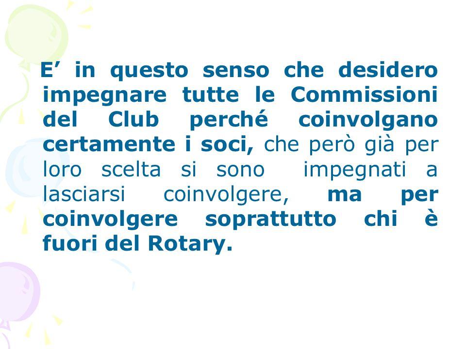 E' in questo senso che desidero impegnare tutte le Commissioni del Club perché coinvolgano certamente i soci, che però già per loro scelta si sono impegnati a lasciarsi coinvolgere, ma per coinvolgere soprattutto chi è fuori del Rotary.