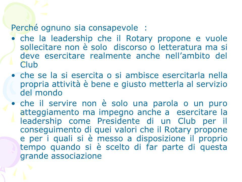 Perché ognuno sia consapevole : che la leadership che il Rotary propone e vuole sollecitare non è solo discorso o letteratura ma si deve esercitare realmente anche nell'ambito del Club che se la si esercita o si ambisce esercitarla nella propria attività è bene e giusto metterla al servizio del mondo che il servire non è solo una parola o un puro atteggiamento ma impegno anche a esercitare la leadership come Presidente di un Club per il conseguimento di quei valori che il Rotary propone e per i quali si è messo a disposizione il proprio tempo quando si è scelto di far parte di questa grande associazione
