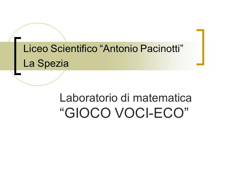 """Liceo Scientifico """"Antonio Pacinotti"""" La Spezia Laboratorio di matematica """"GIOCO VOCI-ECO"""""""
