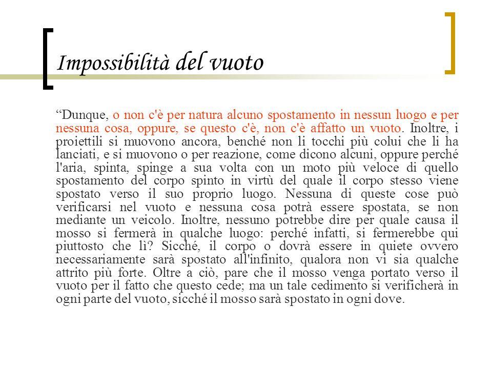"""Impossibilità del vuoto """"Dunque, o non c'è per natura alcuno spostamento in nessun luogo e per nessuna cosa, oppure, se questo c'è, non c'è affatto un"""