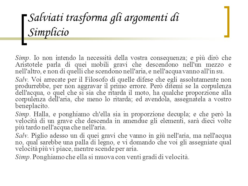 Salviati trasforma gli argomenti di Simplicio Simp. Io non intendo la necessità della vostra consequenza; e più dirò che Aristotele parla di quei mobi