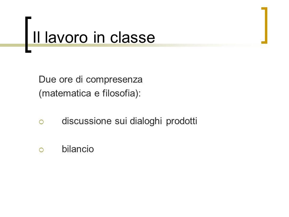 Il lavoro in classe Due ore di compresenza (matematica e filosofia):  discussione sui dialoghi prodotti  bilancio