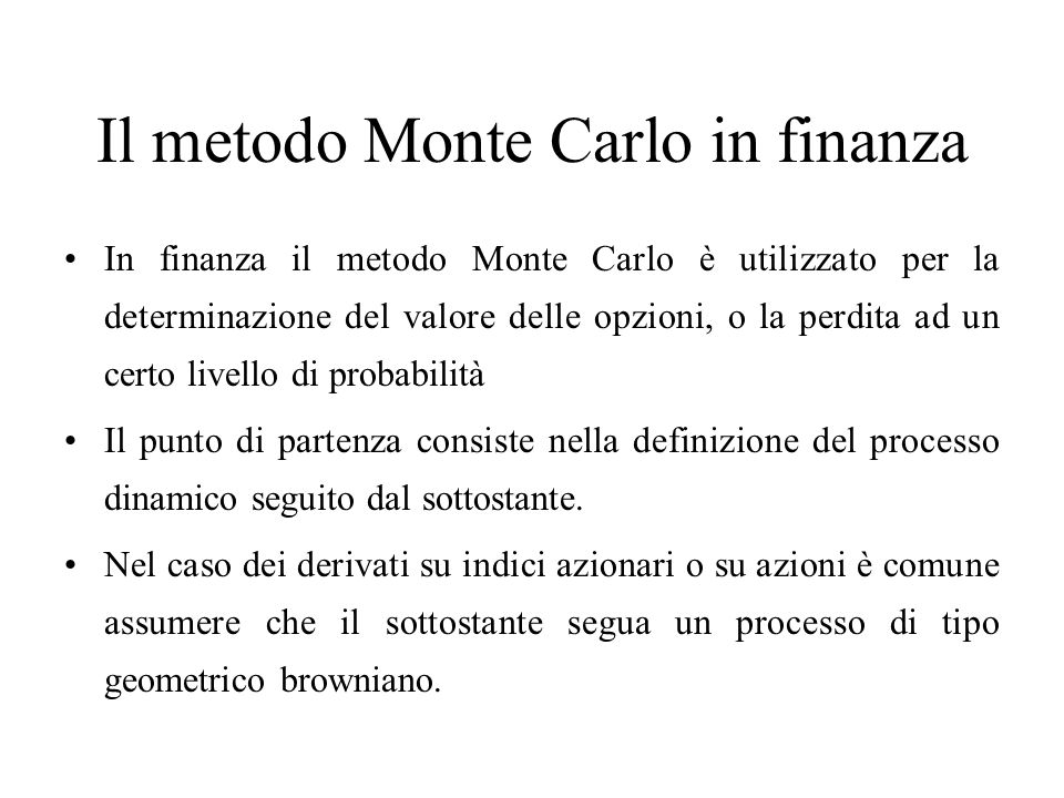 Il metodo Monte Carlo in finanza In finanza il metodo Monte Carlo è utilizzato per la determinazione del valore delle opzioni, o la perdita ad un certo livello di probabilità Il punto di partenza consiste nella definizione del processo dinamico seguito dal sottostante.