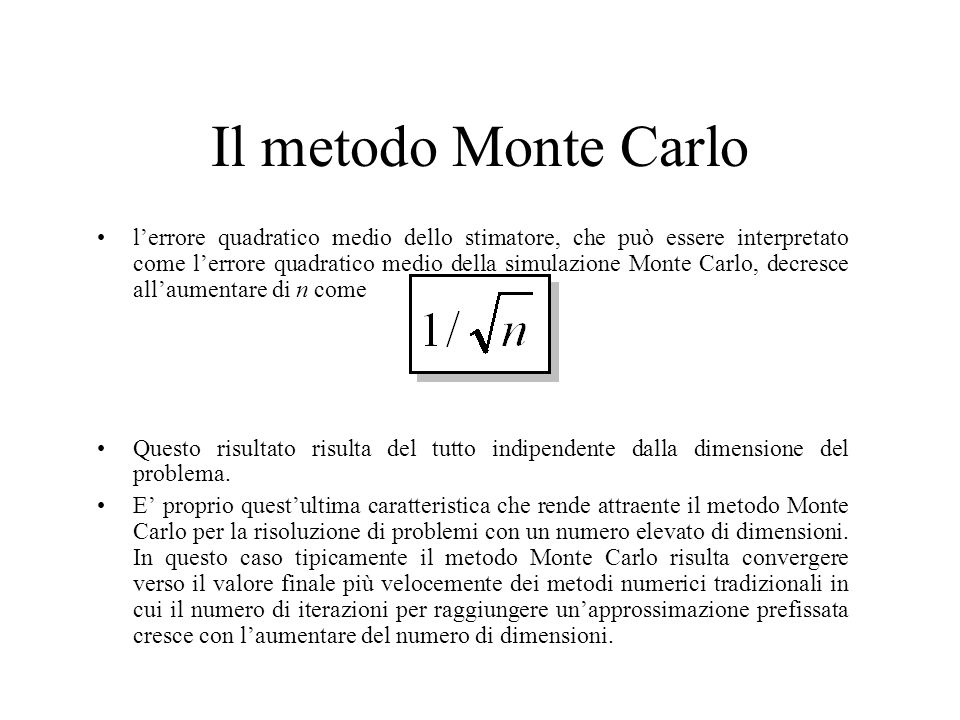 Il metodo Monte Carlo l'errore quadratico medio dello stimatore, che può essere interpretato come l'errore quadratico medio della simulazione Monte Carlo, decresce all'aumentare di n come Questo risultato risulta del tutto indipendente dalla dimensione del problema.