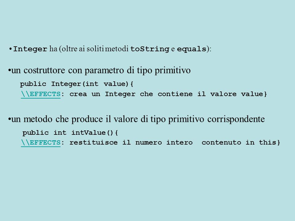 Integer ha (oltre ai soliti metodi toString e equals ): un costruttore con parametro di tipo primitivo public Integer(int value){ \\EFFECTS: crea un I