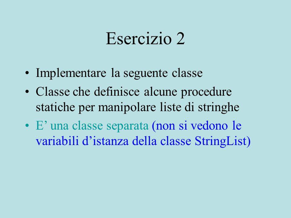 Esercizio 2 Implementare la seguente classe Classe che definisce alcune procedure statiche per manipolare liste di stringhe E' una classe separata (non si vedono le variabili d'istanza della classe StringList)