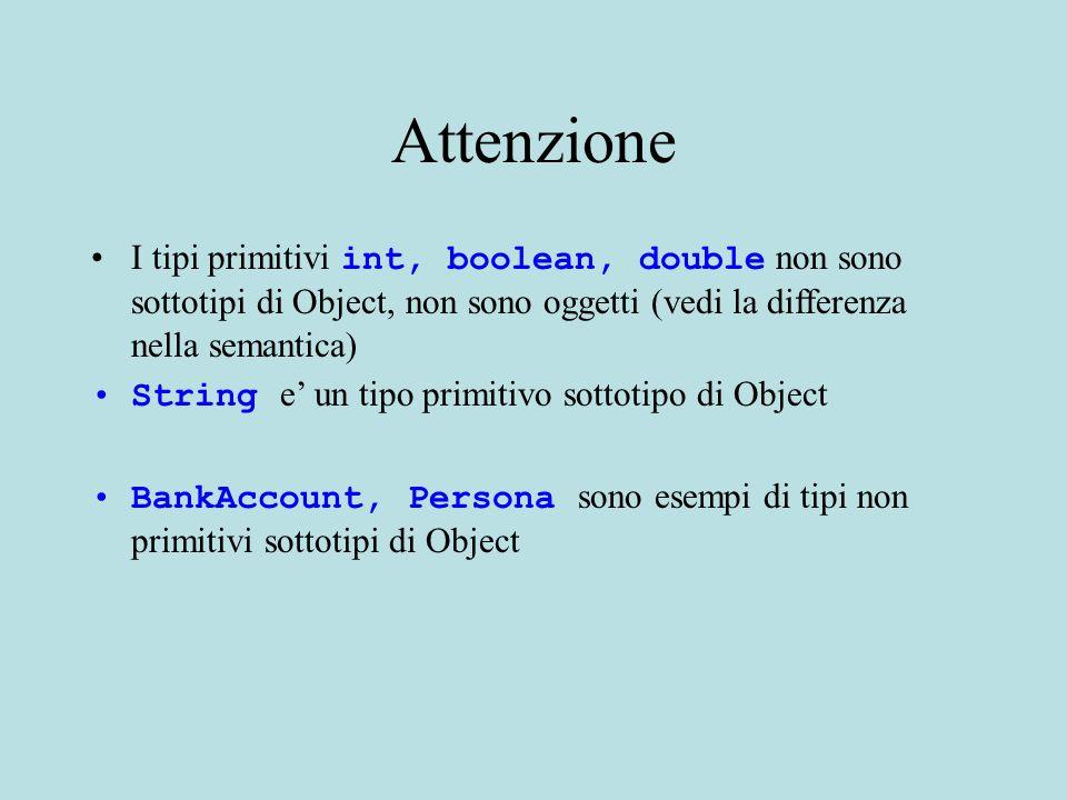 Attenzione I tipi primitivi int, boolean, double non sono sottotipi di Object, non sono oggetti (vedi la differenza nella semantica) String e' un tipo primitivo sottotipo di Object BankAccount, Persona sono esempi di tipi non primitivi sottotipi di Object