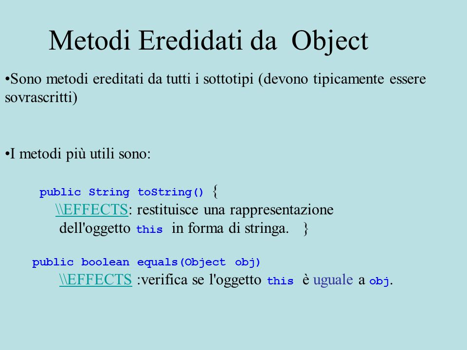 Sono metodi ereditati da tutti i sottotipi (devono tipicamente essere sovrascritti) I metodi più utili sono: public String toString() { \\EFFECTS: restituisce una rappresentazione\\EFFECTS dell oggetto this in forma di stringa.