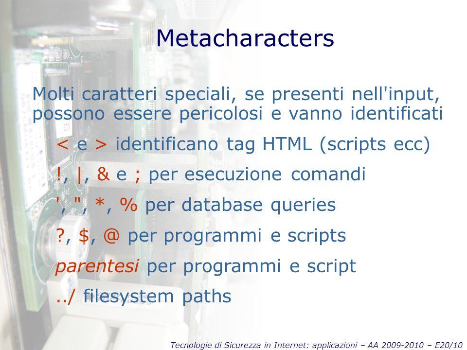 Tecnologie di Sicurezza in Internet: applicazioni – AA 2009-2010 – E20/10 Metacharacters Molti caratteri speciali, se presenti nell input, possono essere pericolosi e vanno identificati identificano tag HTML (scripts ecc) !, |, & e ; per esecuzione comandi , , *, % per database queries ?, $, @ per programmi e scripts parentesi per programmi e script../ filesystem paths