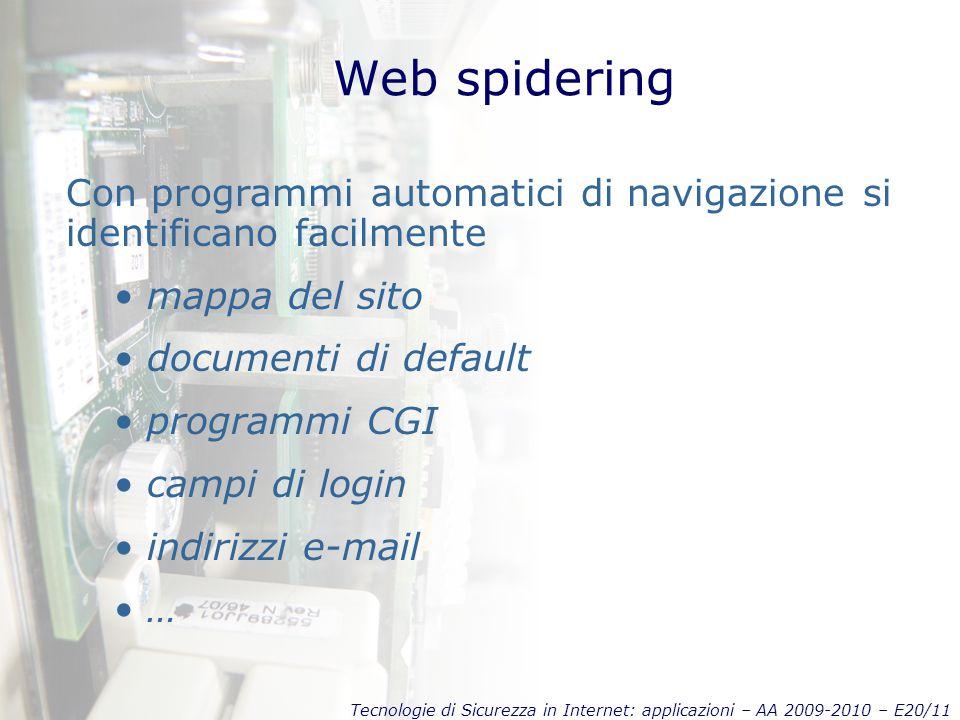 Tecnologie di Sicurezza in Internet: applicazioni – AA 2009-2010 – E20/11 Web spidering Con programmi automatici di navigazione si identificano facilmente mappa del sito documenti di default programmi CGI campi di login indirizzi e-mail …