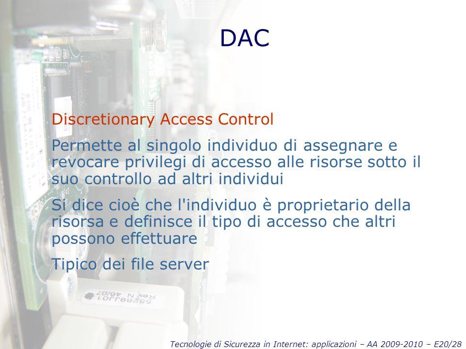 Tecnologie di Sicurezza in Internet: applicazioni – AA 2009-2010 – E20/28 DAC Discretionary Access Control Permette al singolo individuo di assegnare e revocare privilegi di accesso alle risorse sotto il suo controllo ad altri individui Si dice cioè che l individuo è proprietario della risorsa e definisce il tipo di accesso che altri possono effettuare Tipico dei file server