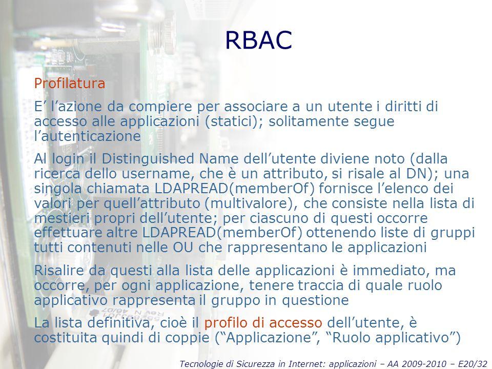Tecnologie di Sicurezza in Internet: applicazioni – AA 2009-2010 – E20/32 RBAC Profilatura E' l'azione da compiere per associare a un utente i diritti di accesso alle applicazioni (statici); solitamente segue l'autenticazione Al login il Distinguished Name dell'utente diviene noto (dalla ricerca dello username, che è un attributo, si risale al DN); una singola chiamata LDAPREAD(memberOf) fornisce l'elenco dei valori per quell'attributo (multivalore), che consiste nella lista di mestieri propri dell'utente; per ciascuno di questi occorre effettuare altre LDAPREAD(memberOf) ottenendo liste di gruppi tutti contenuti nelle OU che rappresentano le applicazioni Risalire da questi alla lista delle applicazioni è immediato, ma occorre, per ogni applicazione, tenere traccia di quale ruolo applicativo rappresenta il gruppo in questione La lista definitiva, cioè il profilo di accesso dell'utente, è costituita quindi di coppie ( Applicazione , Ruolo applicativo )