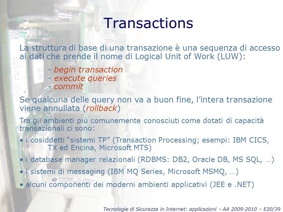 Tecnologie di Sicurezza in Internet: applicazioni – AA 2009-2010 – E20/39 Transactions La struttura di base di una transazione è una sequenza di accesso ai dati che prende il nome di Logical Unit of Work (LUW): - begin transaction - execute queries - commit Se qualcuna delle query non va a buon fine, l'intera transazione viene annullata (rollback) Tra gli ambienti più comunemente conosciuti come dotati di capacità transazionali ci sono: i cosiddetti sistemi TP (Transaction Processing; esempi: IBM CICS, TX ed Encina, Microsoft MTS) i database manager relazionali (RDBMS: DB2, Oracle DB, MS SQL, …) i sistemi di messaging (IBM MQ Series, Microsoft MSMQ, …) alcuni componenti dei moderni ambienti applicativi (JEE e.NET)