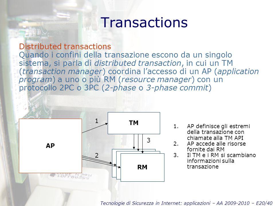 Tecnologie di Sicurezza in Internet: applicazioni – AA 2009-2010 – E20/40 Transactions Distributed transactions Quando i confini della transazione escono da un singolo sistema, si parla di distributed transaction, in cui un TM (transaction manager) coordina l'accesso di un AP (application program) a uno o più RM (resource manager) con un protocollo 2PC o 3PC (2-phase o 3-phase commit) AP RM TM AP 2 1 3 1.AP definisce gli estremi della transazione con chiamate alla TM API 2.AP accede alle risorse fornite dai RM 3.Il TM e i RM si scambiano informazioni sulla transazione