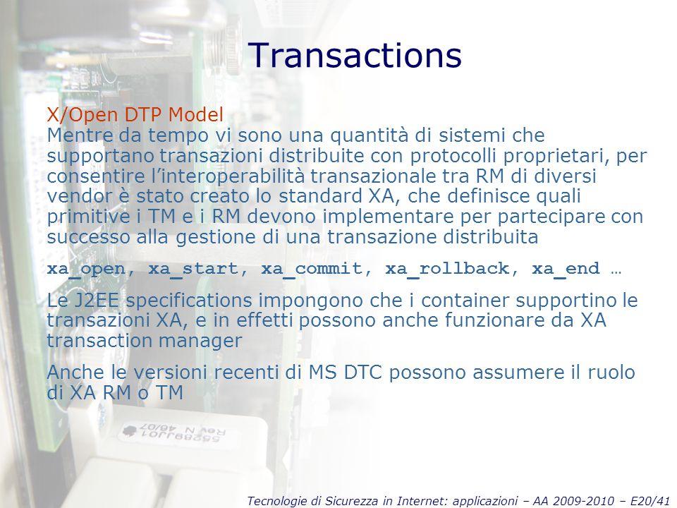 Tecnologie di Sicurezza in Internet: applicazioni – AA 2009-2010 – E20/41 Transactions X/Open DTP Model Mentre da tempo vi sono una quantità di sistemi che supportano transazioni distribuite con protocolli proprietari, per consentire l'interoperabilità transazionale tra RM di diversi vendor è stato creato lo standard XA, che definisce quali primitive i TM e i RM devono implementare per partecipare con successo alla gestione di una transazione distribuita xa_open, xa_start, xa_commit, xa_rollback, xa_end … Le J2EE specifications impongono che i container supportino le transazioni XA, e in effetti possono anche funzionare da XA transaction manager Anche le versioni recenti di MS DTC possono assumere il ruolo di XA RM o TM