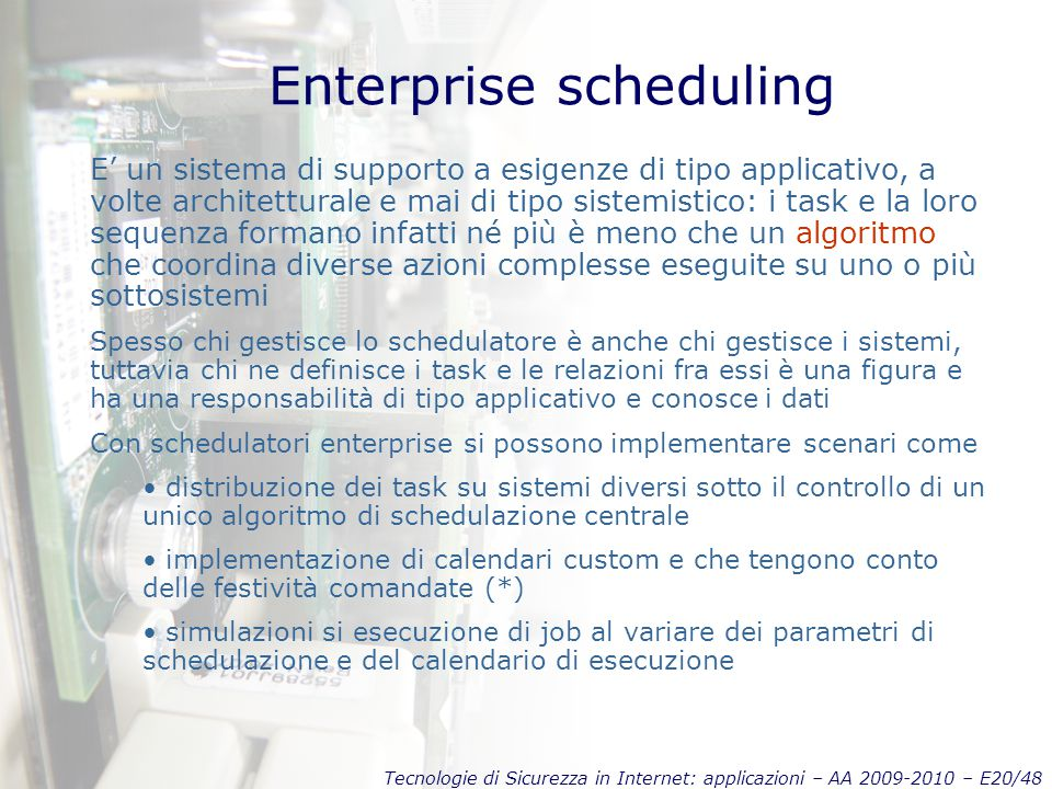 Tecnologie di Sicurezza in Internet: applicazioni – AA 2009-2010 – E20/48 Enterprise scheduling E' un sistema di supporto a esigenze di tipo applicati