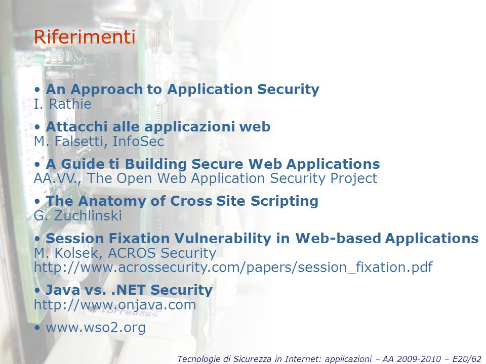 Tecnologie di Sicurezza in Internet: applicazioni – AA 2009-2010 – E20/62 Riferimenti An Approach to Application Security I. Rathie Attacchi alle appl