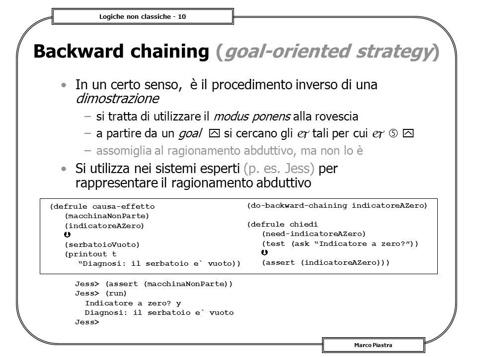Logiche non classiche - 10 Marco Piastra Backward chaining (goal-oriented strategy) In un certo senso, è il procedimento inverso di una dimostrazione