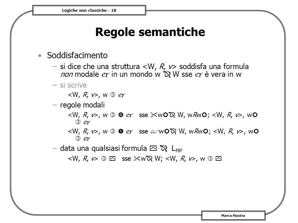 Logiche non classiche - 18 Marco Piastra Regole semantiche Soddisfacimento –si dice che una struttura soddisfa una formula non modale  in un mondo w