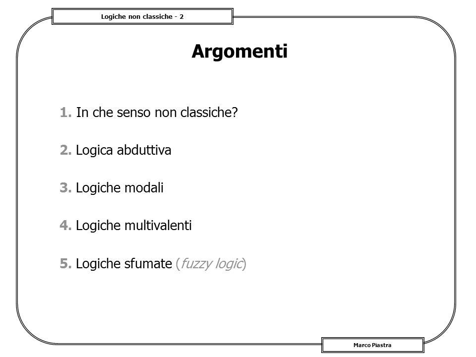 Logiche non classiche - 2 Marco Piastra Argomenti 1. In che senso non classiche? 2. Logica abduttiva 3. Logiche modali 4. Logiche multivalenti 5. Logi