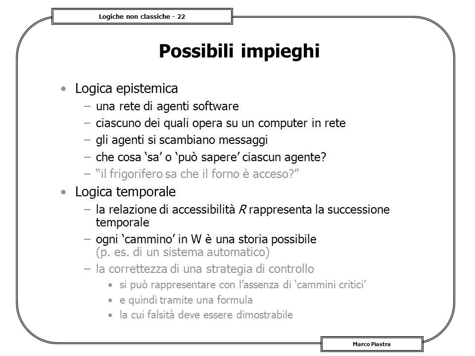 Logiche non classiche - 22 Marco Piastra Possibili impieghi Logica epistemica –una rete di agenti software –ciascuno dei quali opera su un computer in