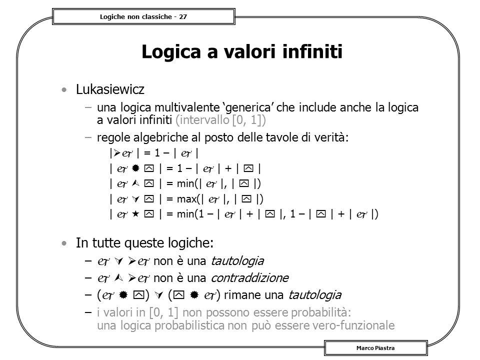 Logiche non classiche - 27 Marco Piastra Logica a valori infiniti Lukasiewicz –una logica multivalente 'generica' che include anche la logica a valori