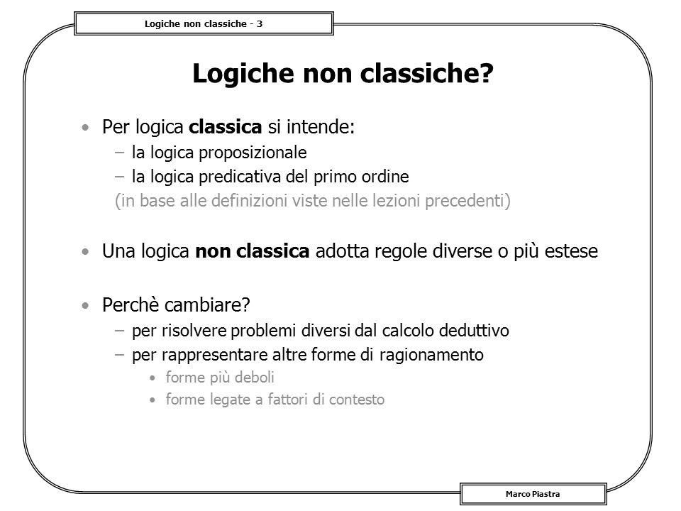 Logiche non classiche - 3 Marco Piastra Logiche non classiche? Per logica classica si intende: –la logica proposizionale –la logica predicativa del pr