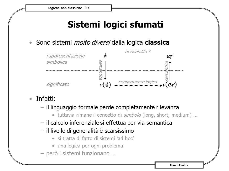 Logiche non classiche - 37 Marco Piastra Sistemi logici sfumati Sono sistemi molto diversi dalla logica classica Infatti: –il linguaggio formale perde