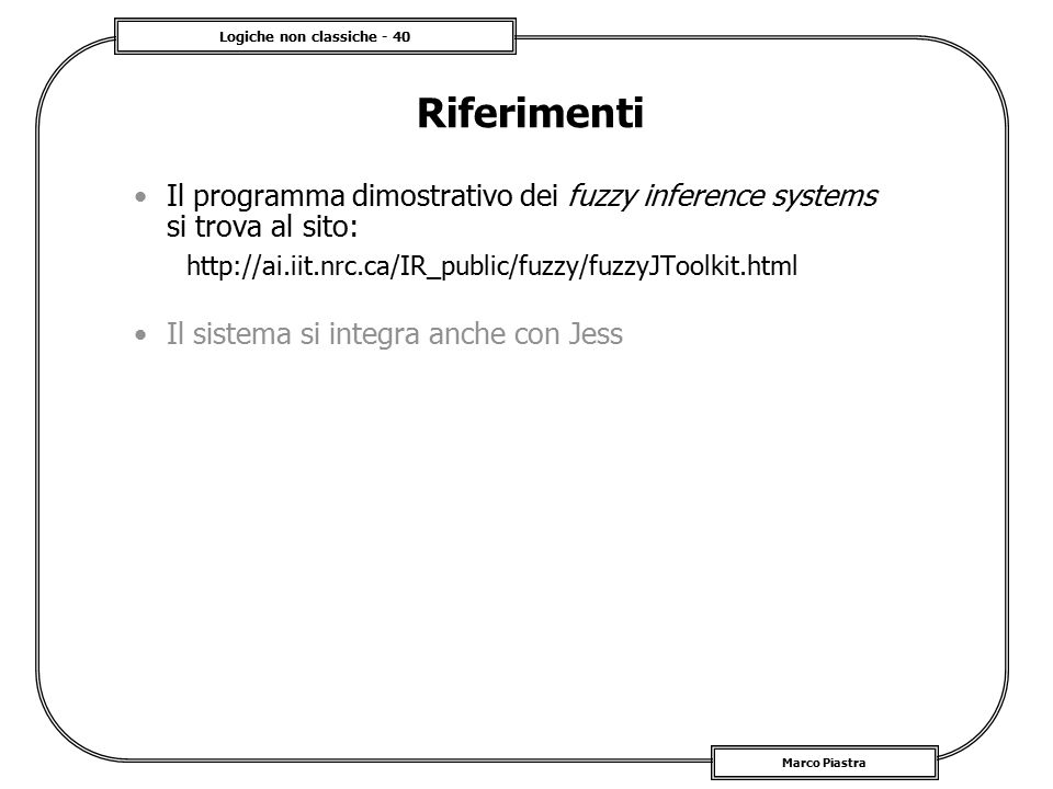 Logiche non classiche - 40 Marco Piastra Riferimenti Il programma dimostrativo dei fuzzy inference systems si trova al sito: http://ai.iit.nrc.ca/IR_p
