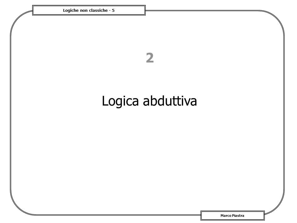 Logiche non classiche - 5 Marco Piastra 2 Logica abduttiva