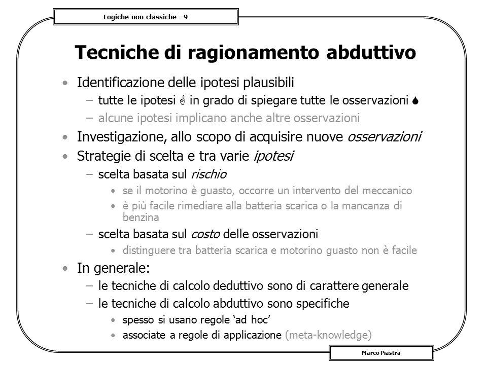 Logiche non classiche - 9 Marco Piastra Tecniche di ragionamento abduttivo Identificazione delle ipotesi plausibili –tutte le ipotesi  in grado di sp
