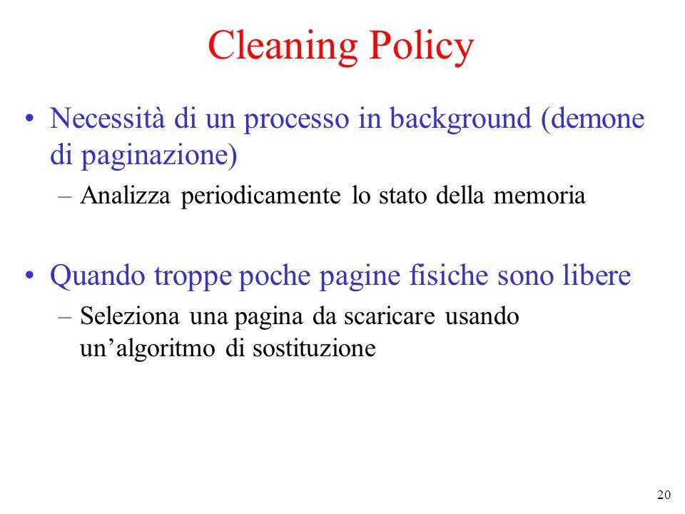 20 Cleaning Policy Necessità di un processo in background (demone di paginazione) –Analizza periodicamente lo stato della memoria Quando troppe poche pagine fisiche sono libere –Seleziona una pagina da scaricare usando un'algoritmo di sostituzione