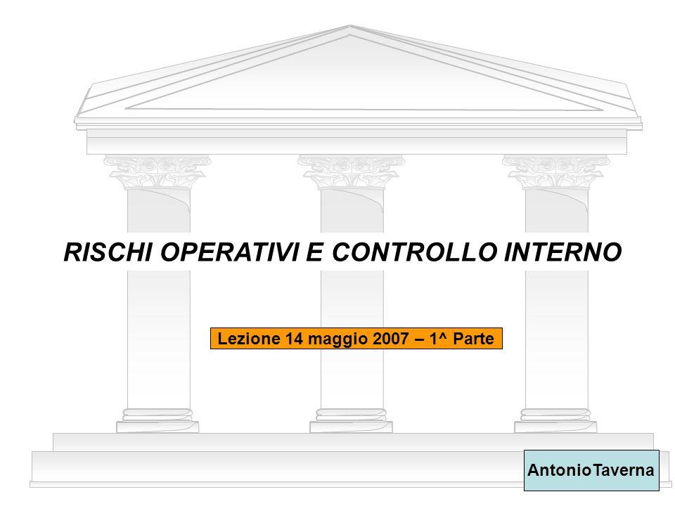 1 RISCHI OPERATIVI E CONTROLLO INTERNO AntonioTaverna Lezione 14 maggio 2007 – 1^ Parte