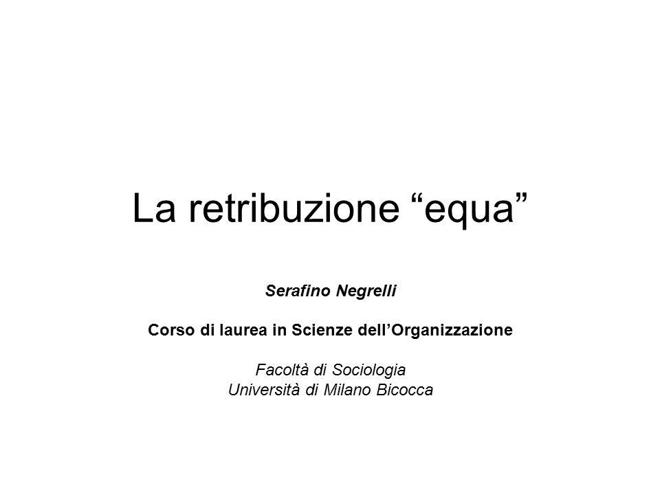 """La retribuzione """"equa"""" Serafino Negrelli Corso di laurea in Scienze dell'Organizzazione Facoltà di Sociologia Università di Milano Bicocca"""
