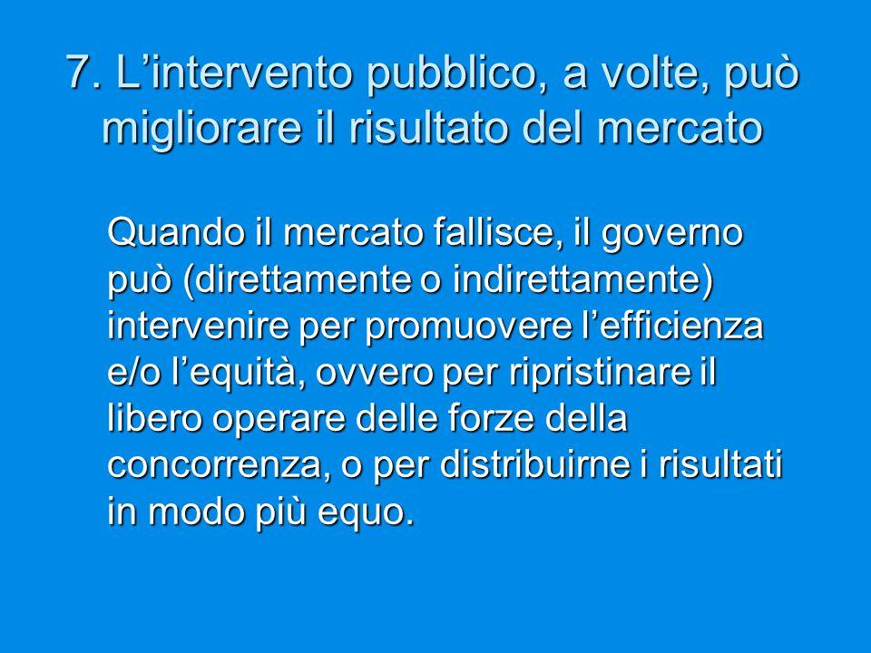 7. L'intervento pubblico, a volte, può migliorare il risultato del mercato Quando il mercato fallisce, il governo può (direttamente o indirettamente)