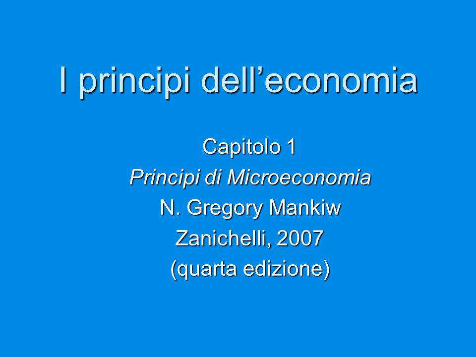 I principi dell'economia Capitolo 1 Principi di Microeconomia N. Gregory Mankiw Zanichelli, 2007 (quarta edizione)