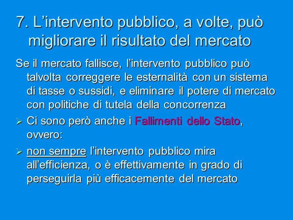 7. L'intervento pubblico, a volte, può migliorare il risultato del mercato Se il mercato fallisce, l'intervento pubblico può talvolta correggere le es