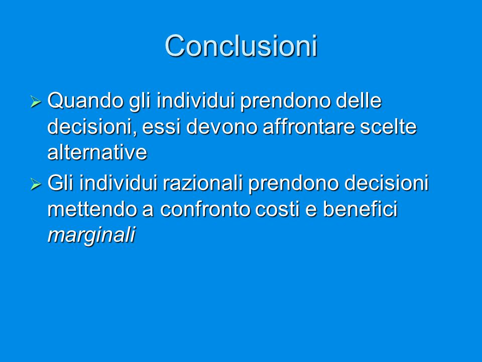 Conclusioni  Quando gli individui prendono delle decisioni, essi devono affrontare scelte alternative  Gli individui razionali prendono decisioni me