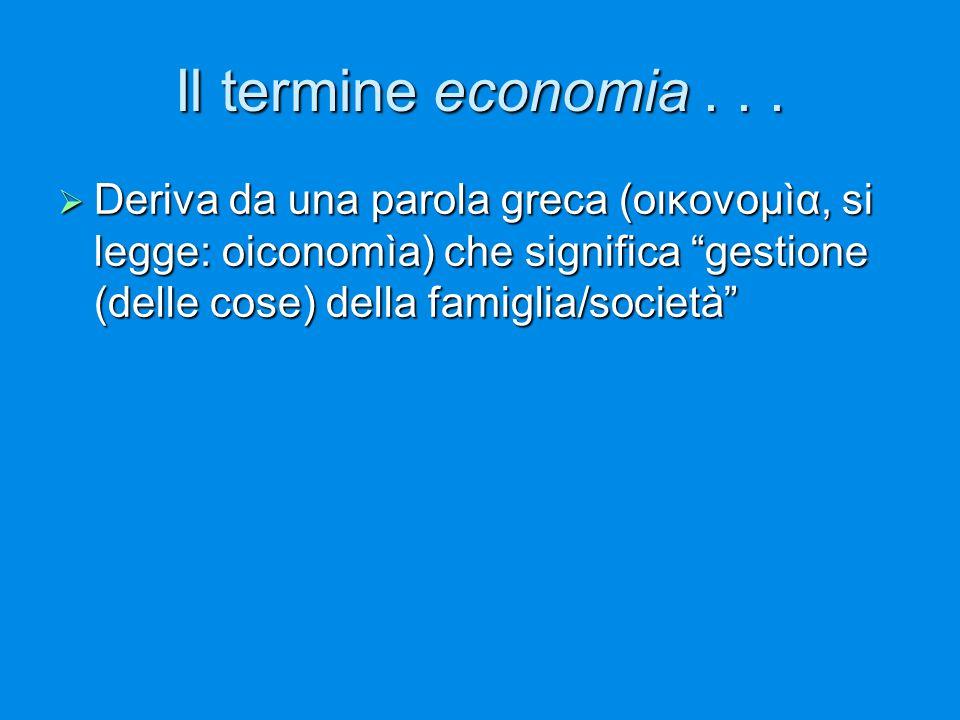 """Il termine economia...  Deriva da una parola greca (οικονομìα, si legge: oiconomìa) che significa """"gestione (delle cose) della famiglia/società"""""""