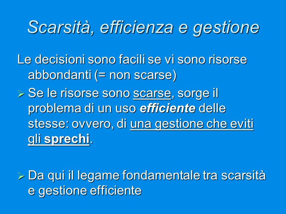 Scarsità, efficienza e gestione Le decisioni sono facili se vi sono risorse abbondanti (= non scarse)  Se le risorse sono scarse, sorge il problema d
