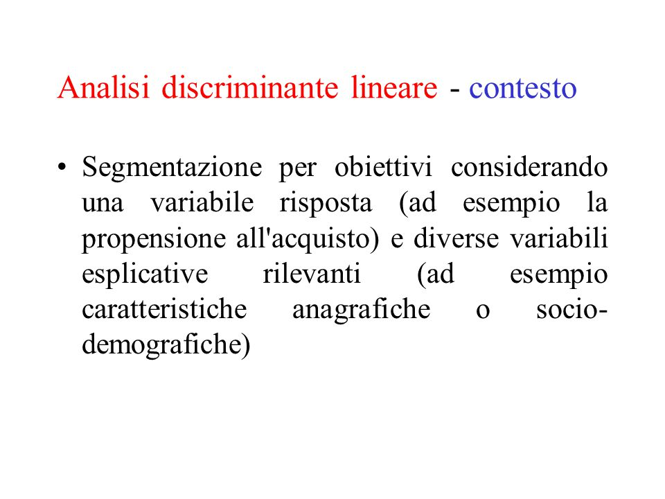 Analisi discriminante lineare - contesto Segmentazione per obiettivi considerando una variabile risposta (ad esempio la propensione all'acquisto) e di