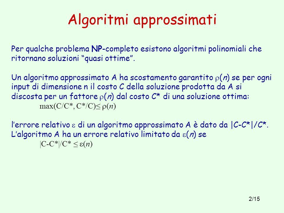 """2/15 Algoritmi approssimati Per qualche problema NP-completo esistono algoritmi polinomiali che ritornano soluzioni """"quasi ottime"""". Un algoritmo appro"""
