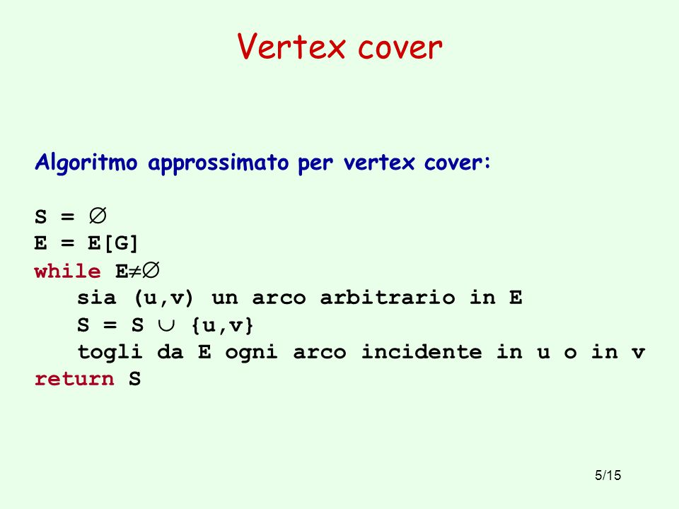 5/15 Vertex cover Algoritmo approssimato per vertex cover: S =  E = E[G] while E  sia (u,v) un arco arbitrario in E S = S  {u,v} togli da E ogni a