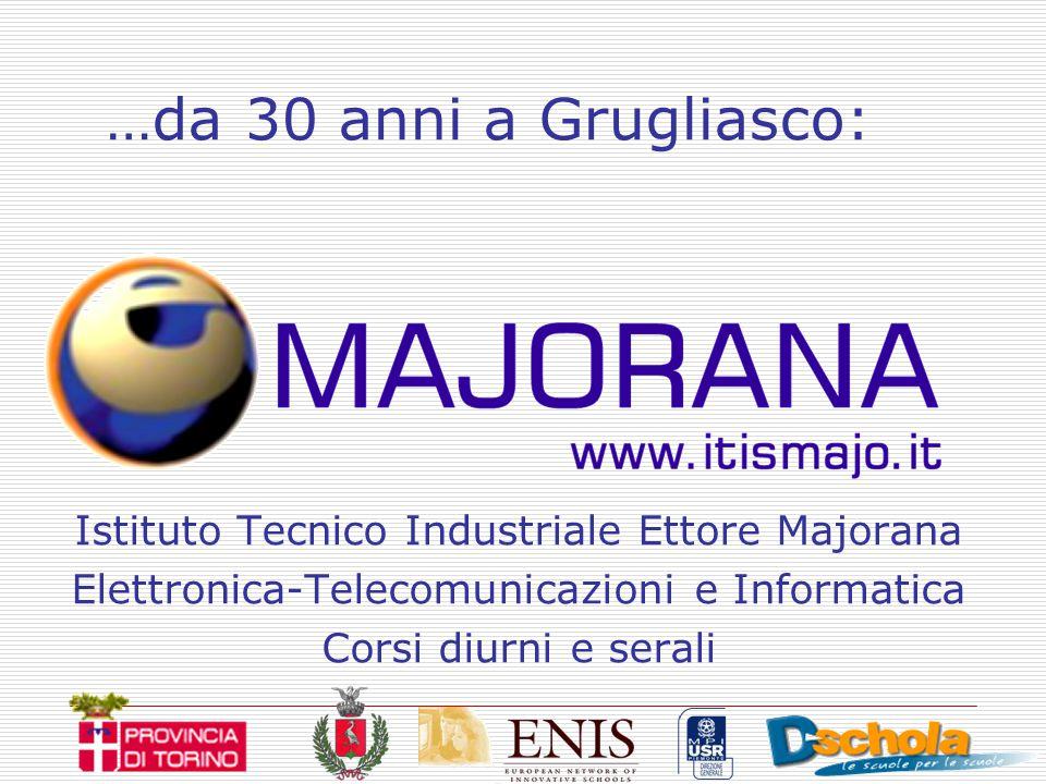 …da 30 anni a Grugliasco: Istituto Tecnico Industriale Ettore Majorana Elettronica-Telecomunicazioni e Informatica Corsi diurni e serali