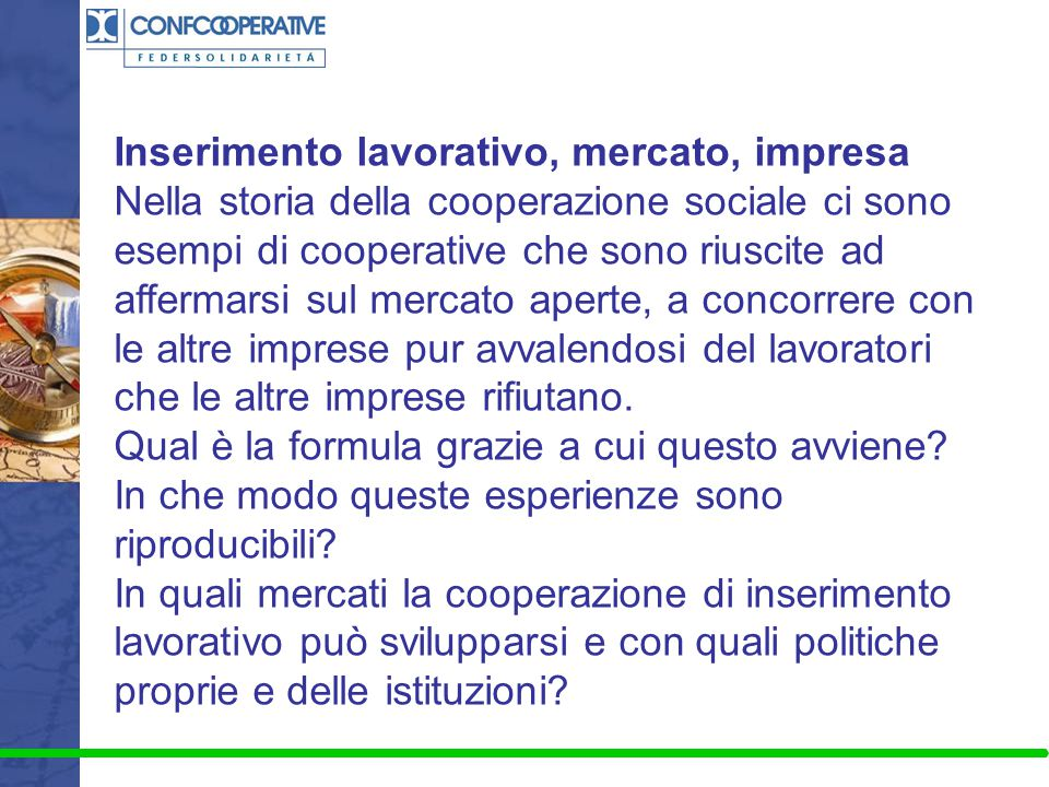 Inserimento lavorativo, mercato, impresa Nella storia della cooperazione sociale ci sono esempi di cooperative che sono riuscite ad affermarsi sul mer