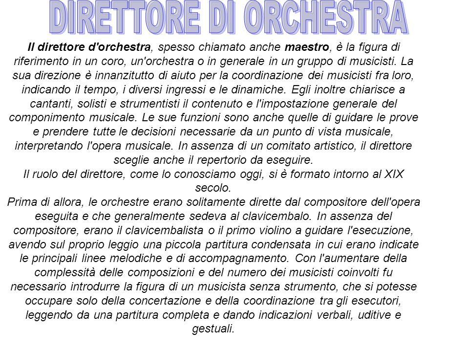 Il direttore d orchestra, spesso chiamato anche maestro, è la figura di riferimento in un coro, un orchestra o in generale in un gruppo di musicisti.
