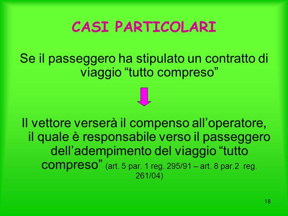 18 CASI PARTICOLARI Se il passeggero ha stipulato un contratto di viaggio tutto compreso Il vettore verserà il compenso all'operatore, il quale è responsabile verso il passeggero dell'adempimento del viaggio tutto compreso (art.