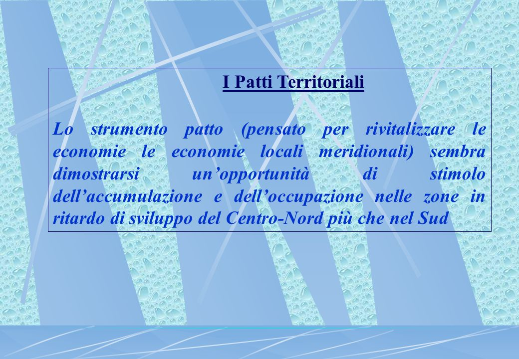 I Patti Territoriali Lo strumento patto (pensato per rivitalizzare le economie le economie locali meridionali) sembra dimostrarsi un'opportunità di st